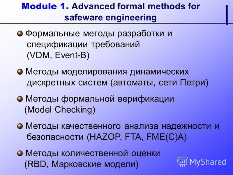 4 Module 1. Advanced formal methods for safeware engineering Формальные методы разработки и спецификации требований (VDM, Event-B) Методы моделирования динамических дискретных систем (автоматы, сети Петри) Методы формальной верификации (Model Checkin