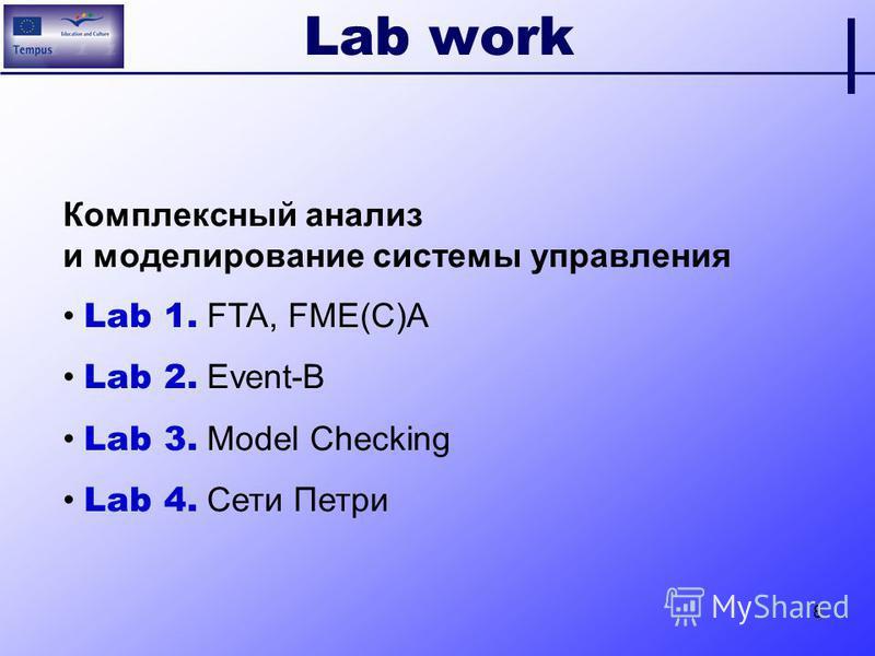8 Lab work Комплексный анализ и моделирование системы управления Lab 1. FTA, FME(C)A Lab 2. Event-B Lab 3. Model Checking Lab 4. Сети Петри