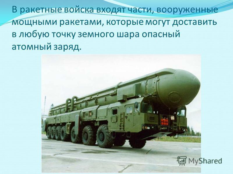 В ракетные войска входят части, вооруженные мощными ракетами, которые могут доставить в любую точку земного шара опасный атомный заряд.