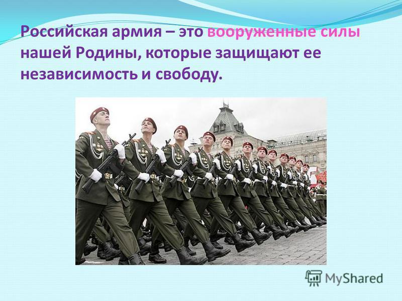 Российская армия – это вооруженные силы нашей Родины, которые защищают ее независимость и свободу.