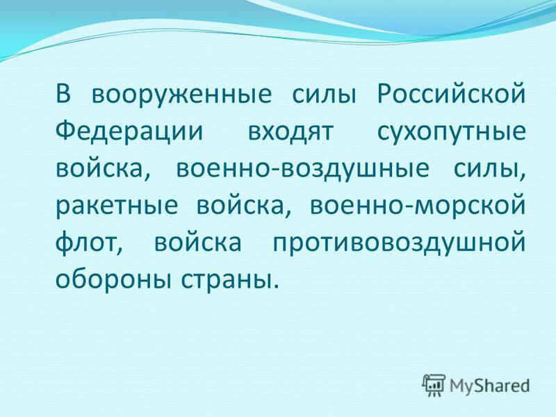 В вооруженные силы Российской Федерации входят сухопутные войска, военно-воздушные силы, ракетные войска, военно-морской флот, войска противовоздушной обороны страны.