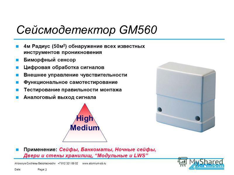Date:Page: Атомиум Системы Безопасности +7 812 321 69 02 www.atomium-sb.ru 2 Сейсмодетектор GM560 4 м Радиус (50 м 2 ) обнаружение всех известных инструментов проникновения Биморфный сенсор Цифровая обработка сигналов Внешнее управление чувствительно