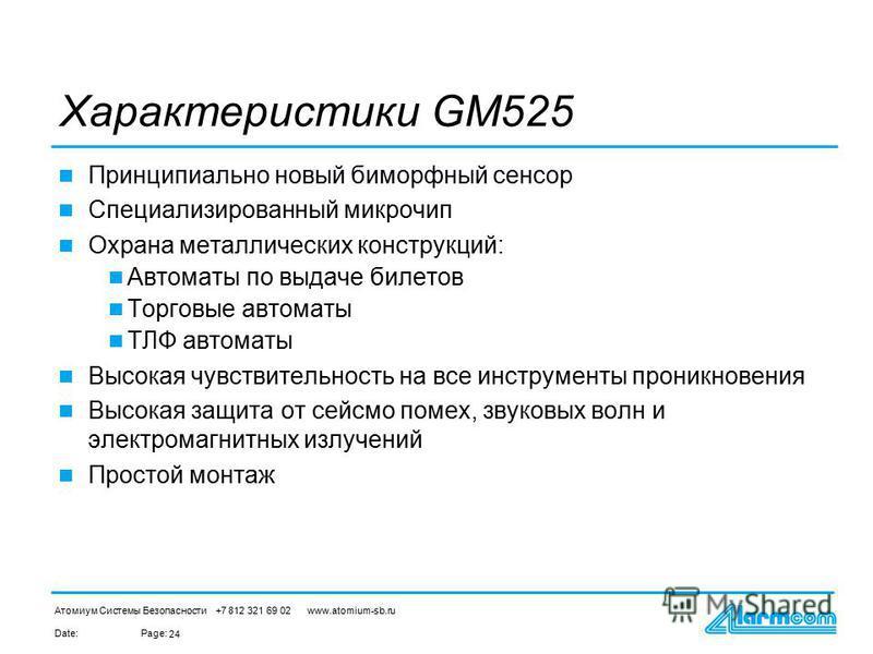Date:Page: Атомиум Системы Безопасности +7 812 321 69 02 www.atomium-sb.ru 24 Характеристики GM525 Принципиально новый биморфный сенсор Специализированный микрочип Окрана металлических конструкций: Автоматы по выдаче билетов Торговые автоматы ТЛФ авт
