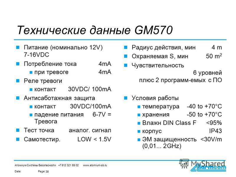 Date:Page: Атомиум Системы Безопасности +7 812 321 69 02 www.atomium-sb.ru 38 Технические данные GM570 Питание (номинально 12V) 7-16VDC Потребление тока 4mA при тревоге 4mA Реле тревоги контакт 30VDC/ 100mA Антисаботажная защита контакт 30VDC/100mA п