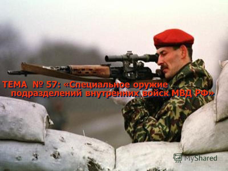 ТЕМА 57: «Специальное оружие подразделений внутренних войск МВД РФ»