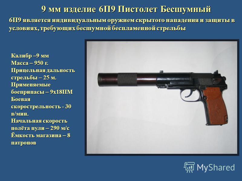 9 мм изделие 6П9 Пистолет Бесшумный 6П9 является индивидуальным оружием скрытого нападения и защиты в условиях, требующих бесшумной беспламенной стрельбы Калибр –9 мм Масса – 950 г. Прицельная дальность стрельбы – 25 м. Применяемые боеприпасы – 9 х 1