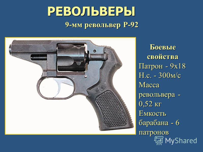РЕВОЛЬВЕРЫ 9-мм револьвер Р-92 Боевые свойства Патрон - 9 х 18 Н.с. - 300 м/с Масса револьвера - 0,52 кг Емкость барабана - 6 патронов