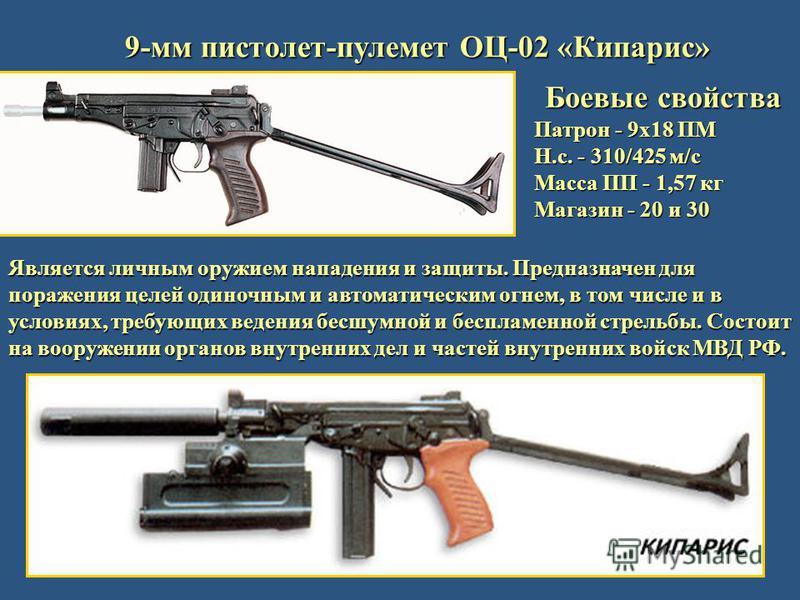 9-мм пистолет-пулемет ОЦ-02 «Кипарис» Боевые свойства Патрон - 9 х 18 ПМ Н.с. - 310/425 м/с Масса ПП - 1,57 кг Магазин - 20 и 30 Является личным оружием нападения и защиты. Предназначен для поражения целей одиночным и автоматическим огнем, в том числ