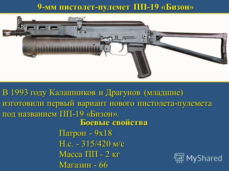 9-мм пистолет-пулемет ПП-19 «Бизон» В 1993 году Калашников и Драгунов (младшие) изготовили первый вариант нового пистолета-пулемета под названием ПП-19 «Бизон». Боевые свойства Патрон - 9 х 18 Н.с. - 315/420 м/с Масса ПП - 2 кг Магазин - 66