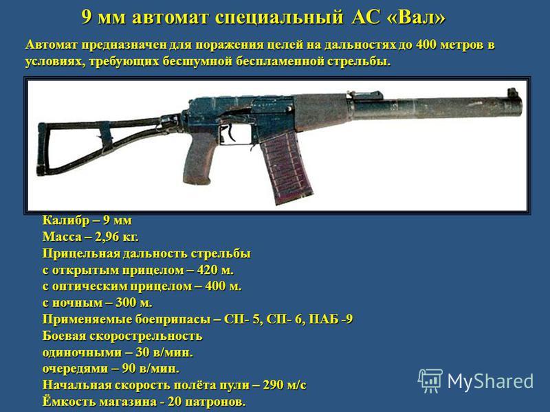 9 мм автомат специальный АС «Вал» Калибр – 9 мм Масса – 2,96 кг. Прицельная дальность стрельбы с открытым прицелом – 420 м. с оптическим прицелом – 400 м. с ночным – 300 м. Применяемые боеприпасы – СП- 5, СП- 6, ПАБ -9 Боевая скорострельность одиночн