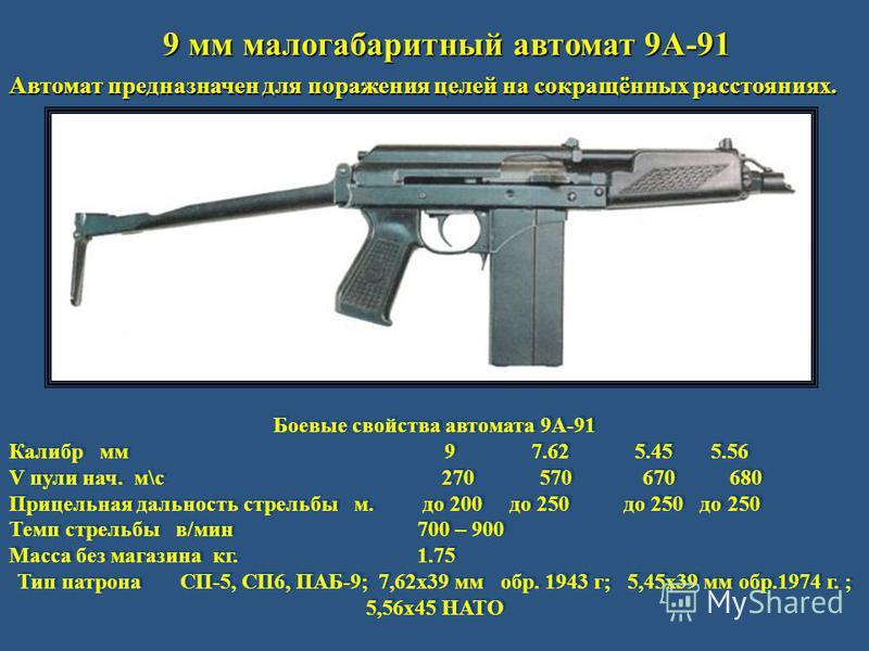 9 мм малогабаритный автомат 9А-91 Автомат предназначен для поражения целей на сокращённых расстояниях. Боевые свойства автомата 9А-91 Калибр мм 9 7.62 5.45 5.56 V пули нач. м\с 270 570 670 680 Прицельная дальность стрельбы м. до 200 до 250 до 250 до