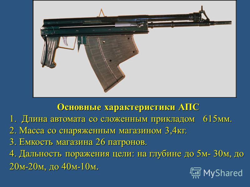 Основные характеристики АПС 1. Длина автомата со сложенным прикладом 615 мм. 2. Масса со снаряженным магазином 3,4 кг. 3. Емкость магазина 26 патронов. 4. Дальность поражения цели: на глубине до 5 м- 30 м, до 20 м-20 м, до 40 м-10 м.