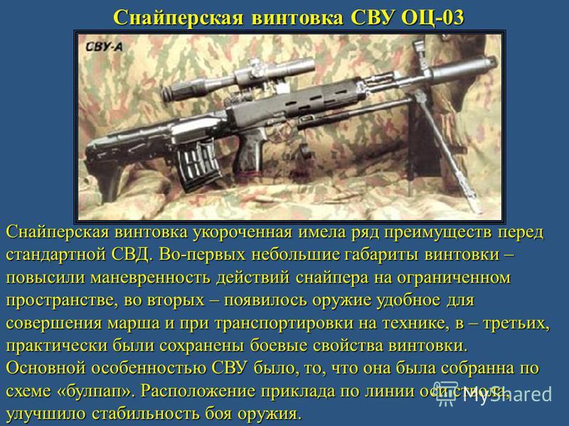 Снайперская винтовка СВУ ОЦ-03 Снайперская винтовка укороченная имела ряд преимуществ перед стандартной СВД. Во-первых небольшие габариты винтовки – повысили маневренность действий снайпера на ограниченном пространстве, во вторых – появилось оружие у