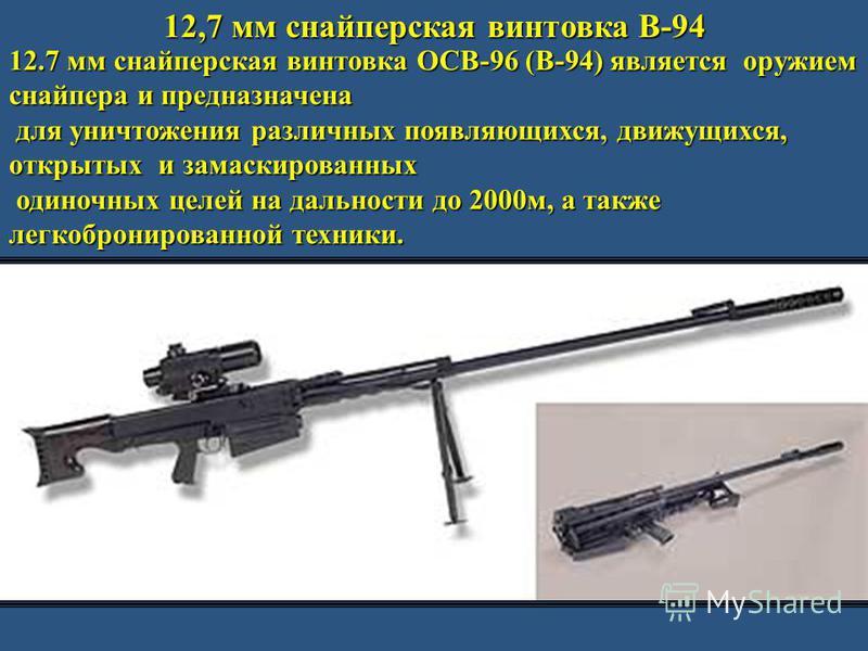 12,7 мм снайперская винтовка В-94 12.7 мм снайперская винтовка ОСВ-96 (В-94) является оружием снайпера и предназначена для уничтожения различных появляющихся, движущихся, открытых и замаскированных для уничтожения различных появляющихся, движущихся,
