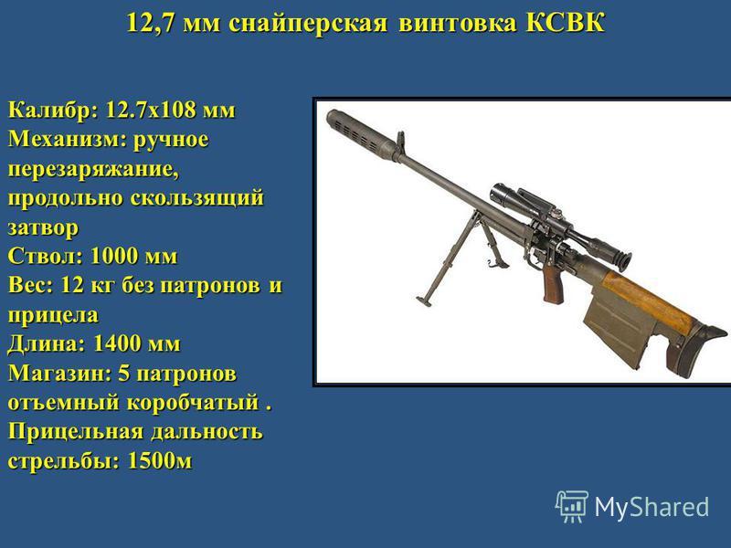 12,7 мм снайперская винтовка КСВК Калибр: 12.7x108 мм Механизм: ручное перезаряжание, продольно скользящий затвор Ствол: 1000 мм Вес: 12 кг без патронов и прицела Длина: 1400 мм Магазин: 5 патронов отъемный коробчатый. Прицельная дальность стрельбы: