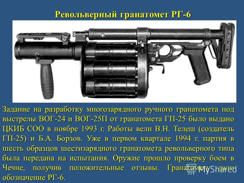 Револьверный гранатомет РГ-6 Задание на разработку многозарядного ручного гранатомета под выстрелы ВОГ-24 и ВОГ-25П от гранатомета ГП-25 было выдано ЦКИБ СОО в ноябре 1993 г. Работы вели В.Н. Телеш (создатель ГП-25) и Б.А. Борзов. Уже в первом кварта