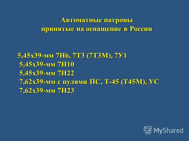 Автоматные патроны принятые на оснащение в России 5,45 х 39-мм 7Н6, 7Т3 (7Т3М), 7У1 5,45 х 39-мм 7Н10 5,45 х 39-мм 7Н10 5,45 х 39-мм 7Н22 5,45 х 39-мм 7Н22 7,62 х 39-мм с пулями ПС, Т-45 (Т45М), УС 7,62 х 39-мм с пулями ПС, Т-45 (Т45М), УС 7,62 х 39-