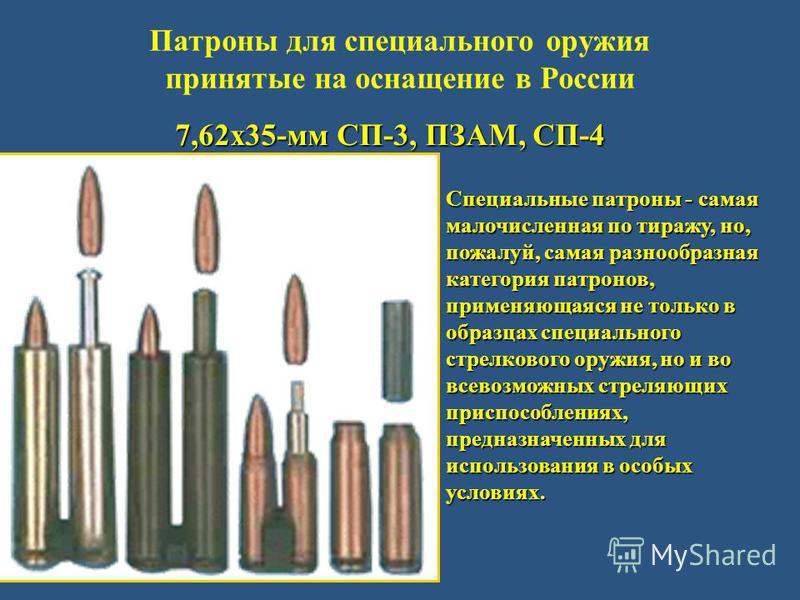 Патроны для специального оружия принятые на оснащение в России 7,62 х 35-мм СП-3, ПЗАМ, СП-4 Специальные патроны - самая малочисленная по тиражу, но, пожалуй, самая разнообразная категория патронов, применяющаяся не только в образцах специального стр