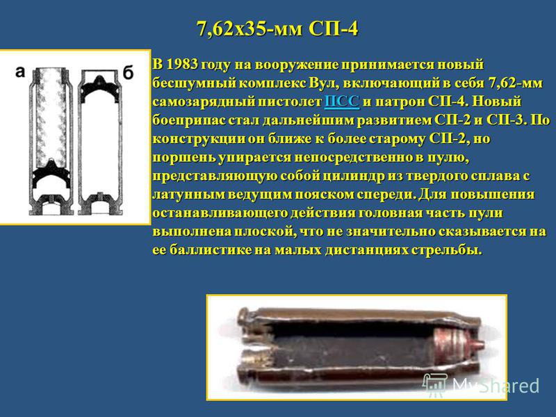 7,62 х 35-мм СП-4 В 1983 году на вооружение принимается новый бесшумный комплекс Вул, включающий в себя 7,62-мм самозарядный пистолет ПСС и патрон СП-4. Новый боеприпас стал дальнейшим развитием СП-2 и СП-3. По конструкции он ближе к более старому СП