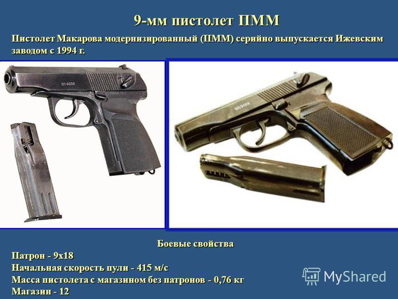 9-мм пистолет ПММ Пистолет Макарова модернизированный (ПММ) серийно выпускается Ижевским заводом с 1994 г. Боевые свойства Патрон - 9 х 18 Начальная скорость пули - 415 м/с Масса пистолета c магазином без патронов - 0,76 кг Магазин - 12