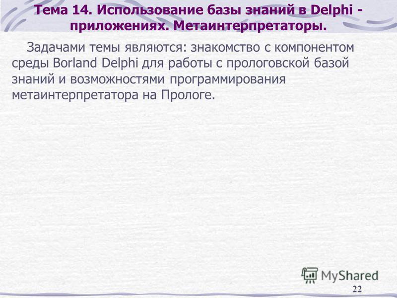 22 Тема 14. Использование базы знаний в Delphi - приложениях. Метаинтерпретаторы. Задачами темы являются: знакомство с компонентом среды Borland Delphi для работы с прологовской базой знаний и возможностями программирования мета интерпретатора на Про