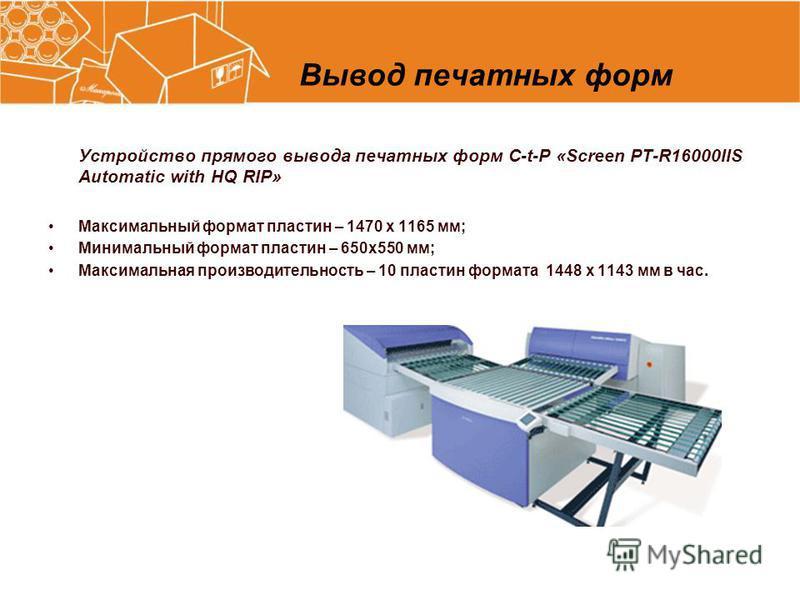 Вывод печатных форм Устройство прямого вывода печатных форм C-t-P «Screen PT-R16000IIS Automatic with HQ RIP» Максимальный формат пластин – 1470 х 1165 мм; Минимальный формат пластин – 650 х 550 мм; Максимальная производительность – 10 пластин формат