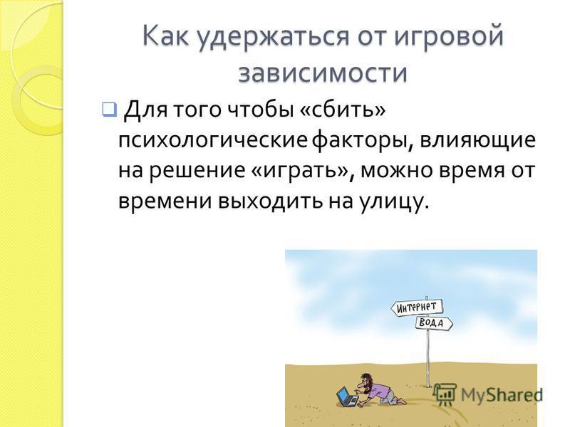 Как удержаться от игровой зависимости Для того чтобы « сбить » психологические факторы, влияющие на решение « играть », можно время от времени выходить на улицу.