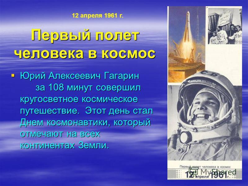Первый полет человека в космос Юрий Алексеевич Гагарин за 108 минут совершил кругосветное космическое путешествие. Этот день стал Днем космонавтики, который отмечают на всех континентах Земли. Юрий Алексеевич Гагарин за 108 минут совершил кругосветно