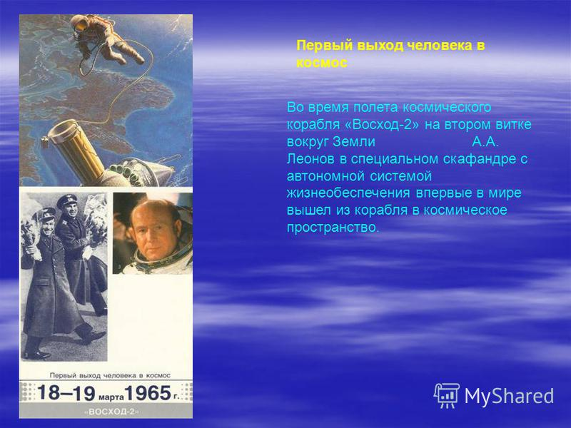 Первый выход человека в космос Во время полета космического корабля «Восход-2» на втором витке вокруг Земли А.А. Леонов в специальном скафандре с автономной системой жизнеобеспечения впервые в мире вышел из корабля в космическое пространство.