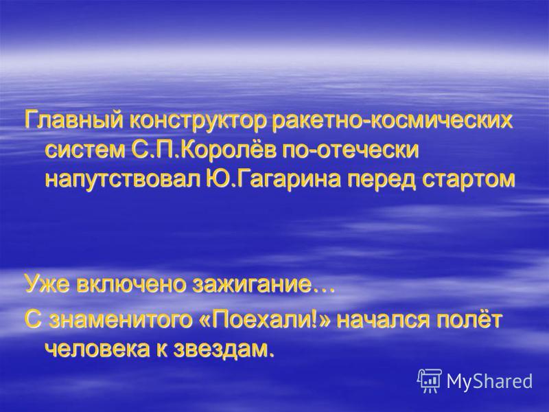Главный конструктор ракетно-космических систем С.П.Королёв по-отечески напутствовал Ю.Гагарина перед стартом Уже включено зажигание… С знаменитого «Поехали!» начался полёт человека к звездам.