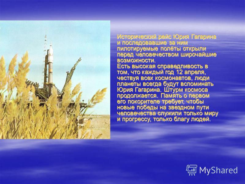 Исторический рейс Юрия Гагарина и последовавшие за ним пилотируемые полёты открыли перед человечеством широчайшие возможности. Есть высокая справедливость в том, что каждый год 12 апреля, чествуя всех космонавтов, люди планеты всегда будут вспоминать