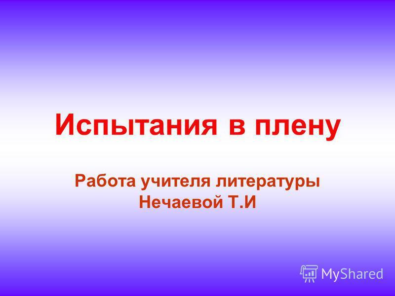 Испытания в плену Работа учителя литературы Нечаевой Т.И