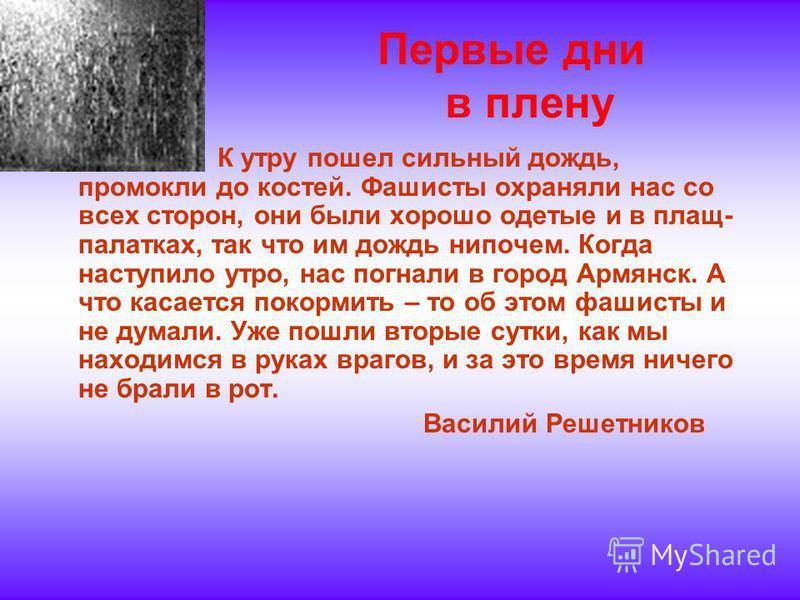 Первые дни в плену К утру пошел сильный дождь, промокли до костей. Фашисты охраняли нас со всех сторон, они были хорошо одетые и в плащ- палатках, так что им дождь нипочем. Когда наступило утро, нас погнали в город Армянск. А что касается покормить –