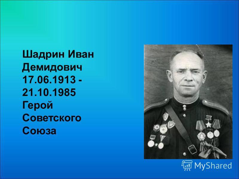 Шадрин Иван Демидович 17.06.1913 - 21.10.1985 Герой Советского Союза