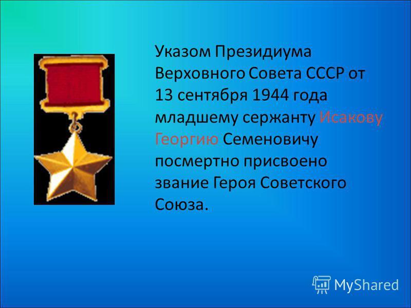 Указом Президиума Верховного Совета СССР от 13 сентября 1944 года младшему сержанту Исакову Георгию Семеновичу посмертно присвоено звание Героя Советского Союза.