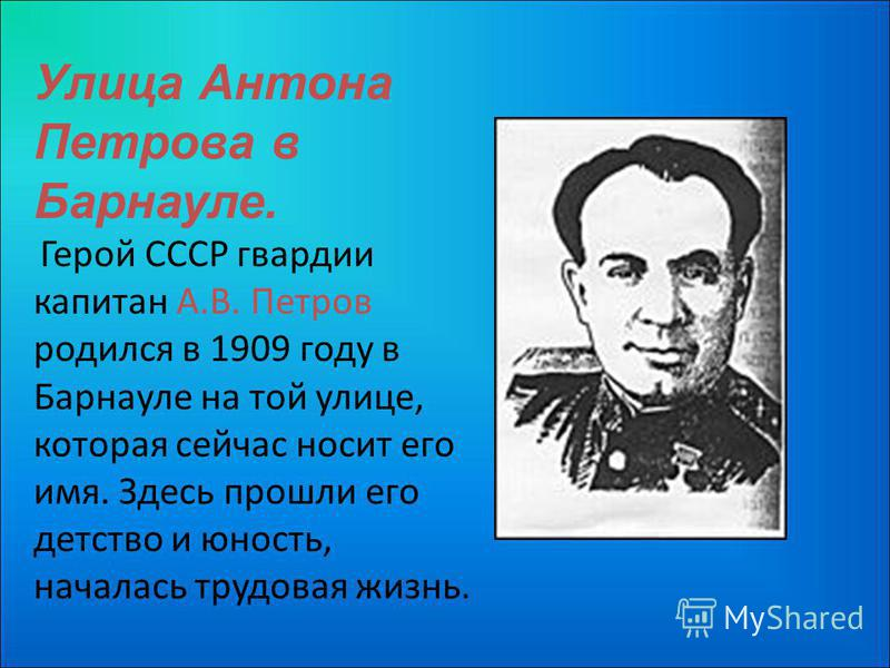 Улица Антона Петрова в Барнауле. Герой СССР гвардии капитан А.В. Петров родился в 1909 году в Барнауле на той улице, которая сейчас носит его имя. Здесь прошли его детство и юность, началась трудовая жизнь.