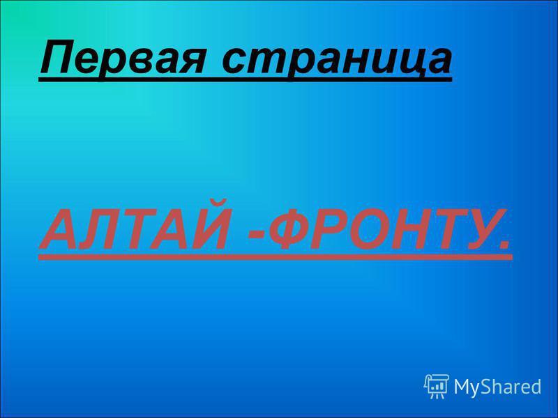 Первая страница АЛТАЙ -ФРОНТУ.