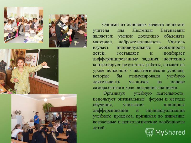 Одними из основных качеств личности учителя для Людмилы Евгеньевны являются: умение доходчиво объяснять материал, доброжелательность. Учитель изучает индивидуальные особенности детей, составляет и подбирает дифференцированные задания, постоянно контр