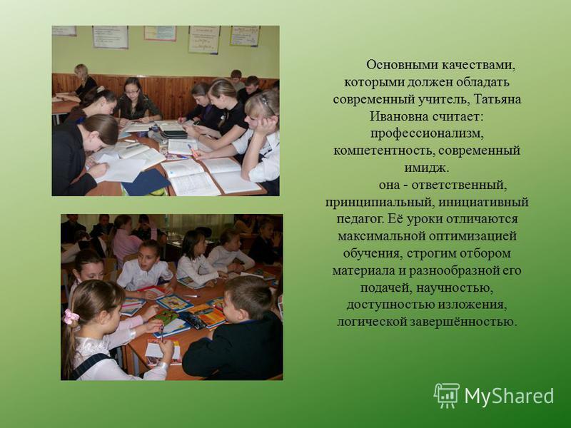 Основными качествами, которыми должен обладать современный учитель, Татьяна Ивановна считает: профессионализм, компетентность, современный имидж. она - ответственный, принципиальный, инициативный педагог. Её уроки отличаются максимальной оптимизацией