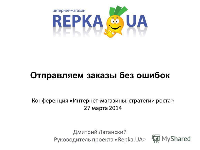 Отправляем заказы без ошибок Дмитрий Латанский Руководитель проекта «Repka.UA» Конференция «Интернет-магазины: стратегии роста» 27 марта 2014