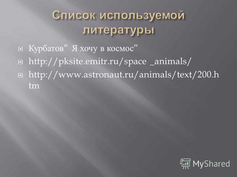 Курбатов Я хочу в космос http://pksite.emitr.ru/space _animals/ http://www.astronaut.ru/animals/text/200. h tm