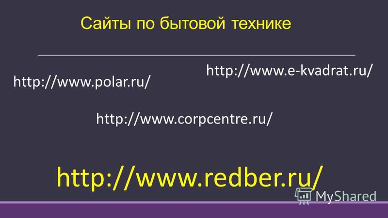 Сайты по бытовой технике http://www.polar.ru/ http://www.e-kvadrat.ru/ http://www.corpcentre.ru/ http://www.redber.ru/