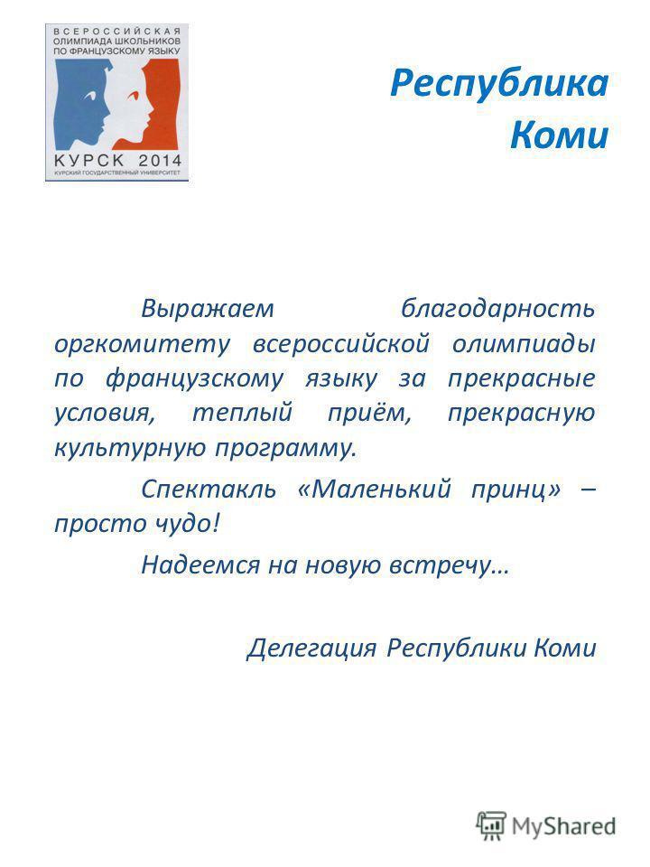 Республика Коми Выражаем благодарность оргкомитету всероссийской олимпиады по французскому языку за прекрасные условия, теплый приём, прекрасную культурную программу. Спектакль «Маленький принц» – просто чудо! Надеемся на новую встречу… Делегация Рес