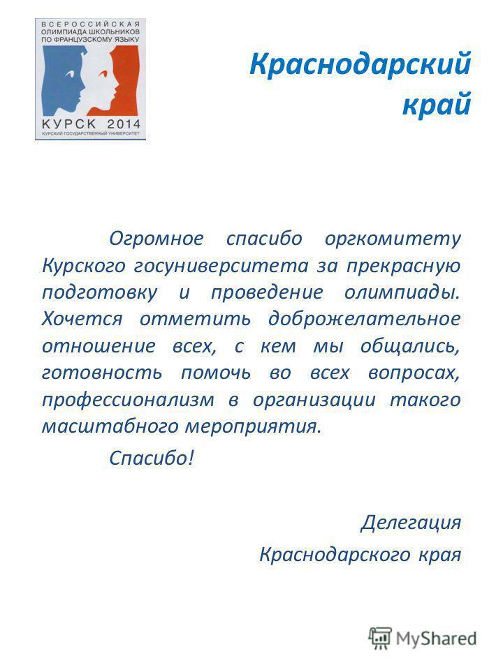 Краснодарский край Огромное спасибо оргкомитету Курского госуниверситета за прекрасную подготовку и проведение олимпиады. Хочется отметить доброжелательное отношение всех, с кем мы общались, готовность помочь во всех вопросах, профессионализм в орган