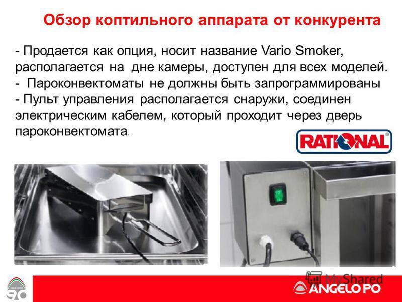 Обзор коптильного аппарата от конкурента - Продается как опция, носит название Vario Smoker, располагается на дне камеры, доступен для всех моделей. - Пароконвектоматы не должны быть запрограммированы - Пульт управления располагается снаружи, соедине