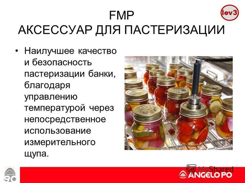www.angelopo.it 15 FMP АКСЕССУАР ДЛЯ ПАСТЕРИЗАЦИИ Наилучшее качество и безопасность пастеризации банки, благодаря управлению температурой через непосредственное использование измерительного щупа. lev3