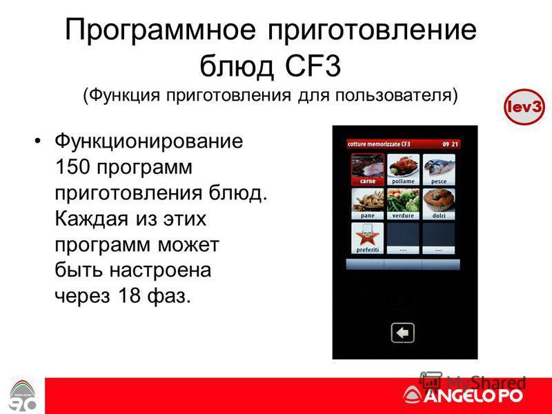 www.angelopo.it 35 Программное приготовление блюд CF3 (Функция приготовления для пользователя) Функционирование 150 программ приготовления блюд. Каждая из этих программ может быть настроена через 18 фаз. lev3
