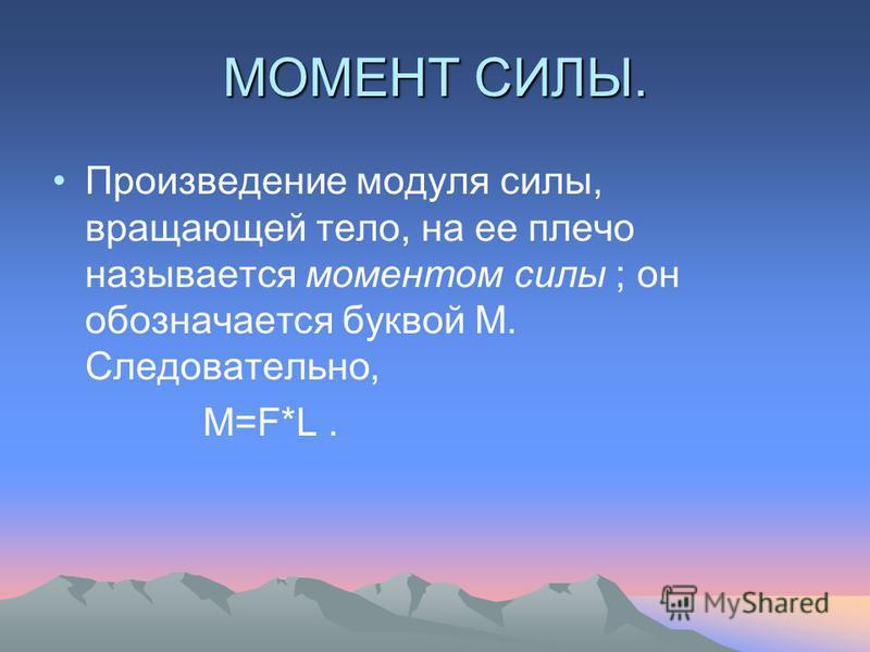 МОМЕНТ СИЛЫ. Произведение модуля силы, вращающей тело, на ее плечо называется моментом силы ; он обозначается буквой М. Следовательно, М=F*L.
