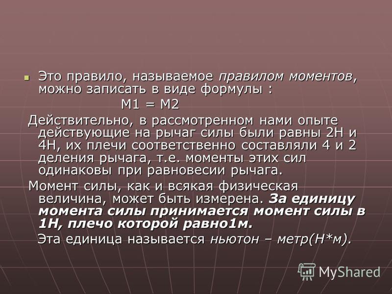 Это правило, называемое правилом моментов, можно записать в виде формулы : М1 = М2 Действительно, в рассмотренном нами опыте действующие на рычаг силы были равны 2Н и 4Н, их плечи соответственно составляли 4 и 2 деления рычага, т.е. моменты этих сил