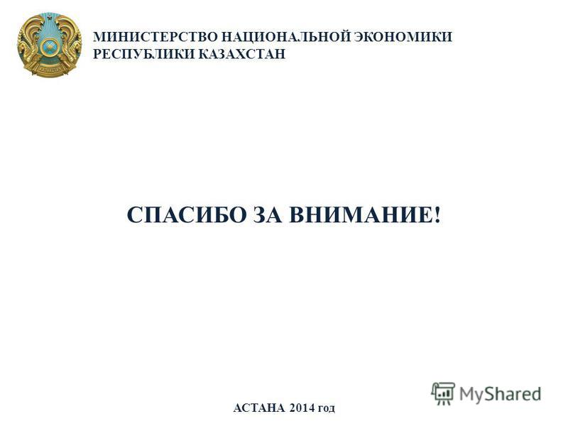 АСТАНА 2014 год МИНИСТЕРСТВО НАЦИОНАЛЬНОЙ ЭКОНОМИКИ РЕСПУБЛИКИ КАЗАХСТАН СПАСИБО ЗА ВНИМАНИЕ!